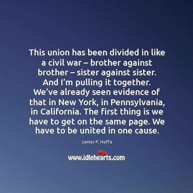 This union has been divided in like a civil war – brother against brother – sister against sister. James P. Hoffa Picture Quote