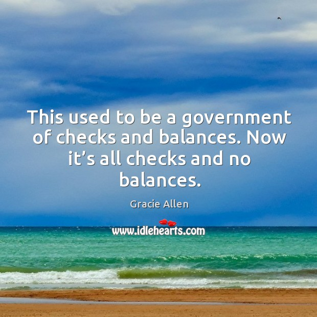 This used to be a government of checks and balances. Now it's all checks and no balances. Gracie Allen Picture Quote