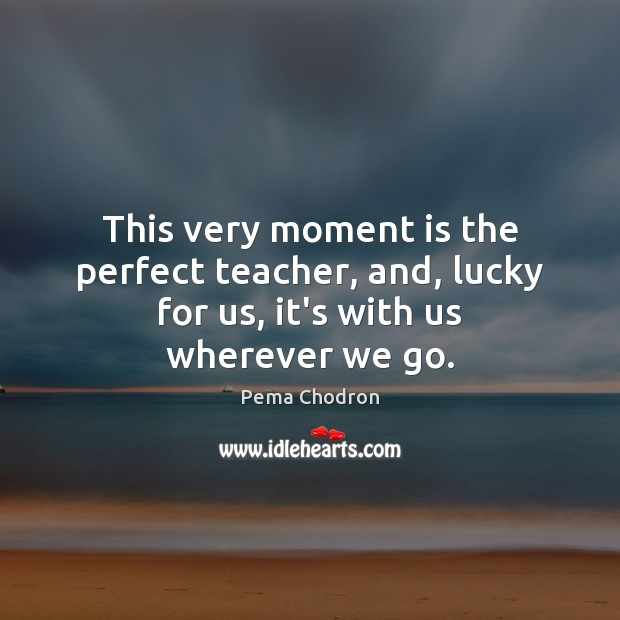 Image, This very moment is the perfect teacher, and, lucky for us, it's with us wherever we go.