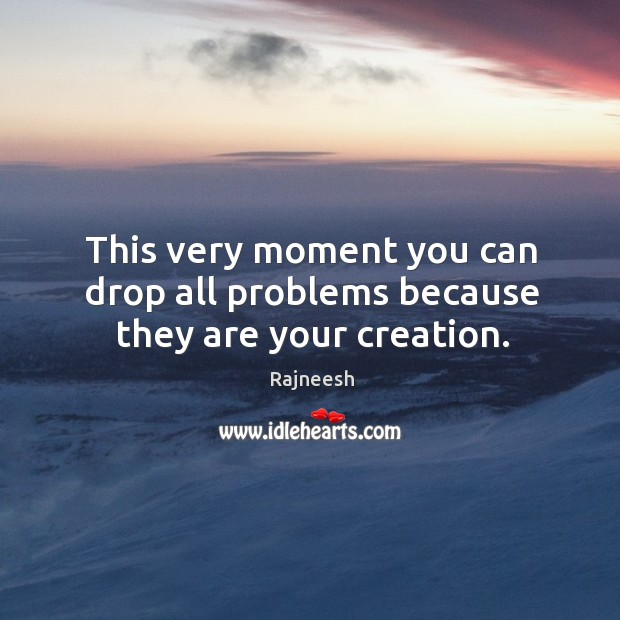 Image, This very moment you can drop all problems because they are your creation.