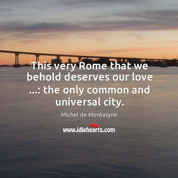 This very Rome that we behold deserves our love …: the only common and universal city. Image