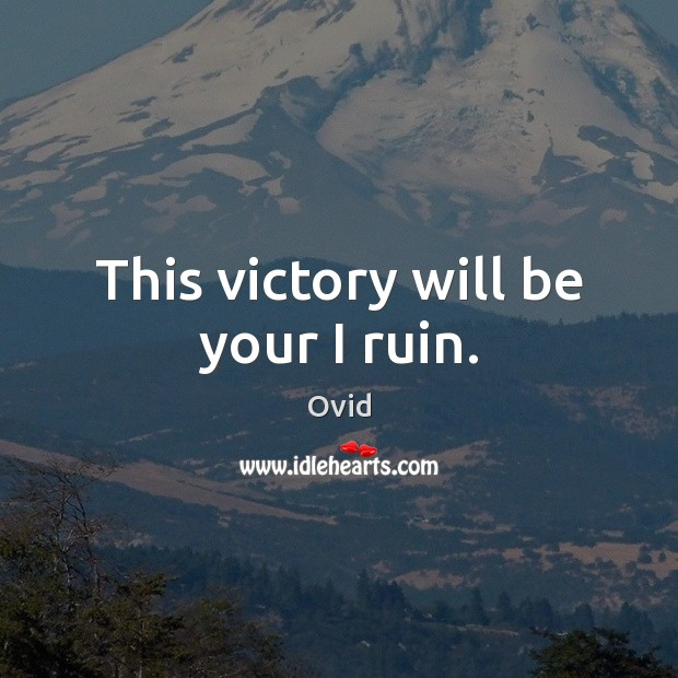 This victory will be your I ruin. Ovid Picture Quote
