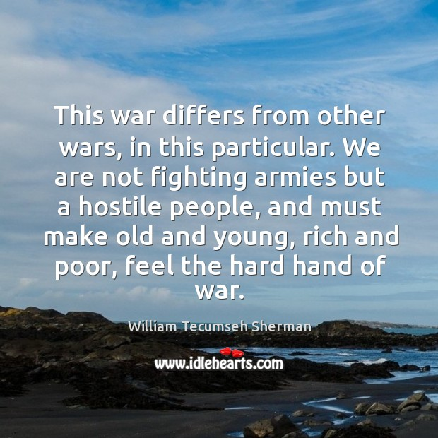 This war differs from other wars, in this particular. William Tecumseh Sherman Picture Quote