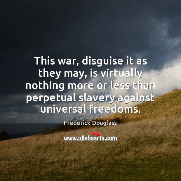 This war, disguise it as they may, is virtually nothing more or Frederick Douglass Picture Quote