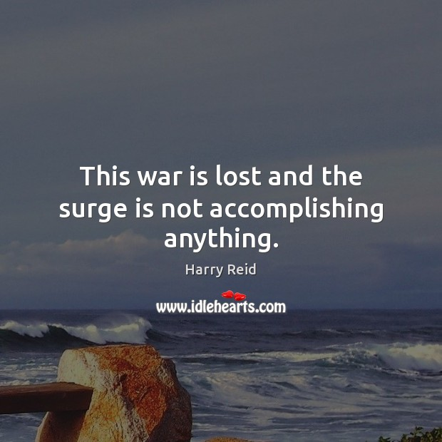 This war is lost and the surge is not accomplishing anything. War Quotes Image