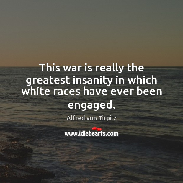 Image, This war is really the greatest insanity in which white races have ever been engaged.