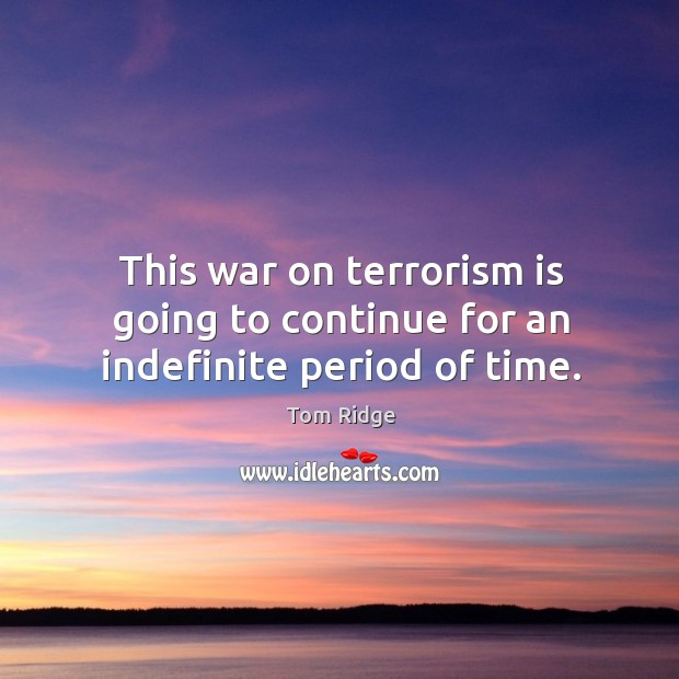 This war on terrorism is going to continue for an indefinite period of time. Image