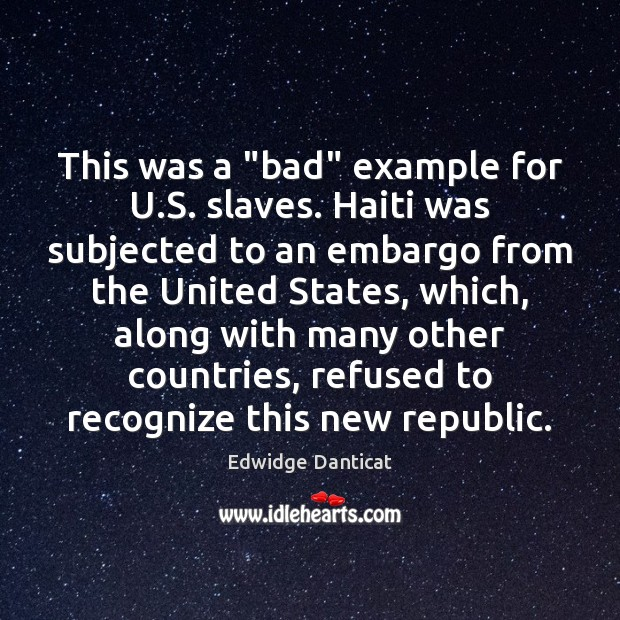"""This was a """"bad"""" example for U.S. slaves. Haiti was subjected Edwidge Danticat Picture Quote"""