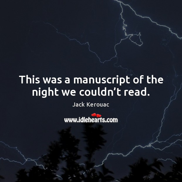This was a manuscript of the night we couldn't read. Jack Kerouac Picture Quote