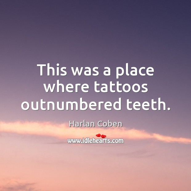 This was a place where tattoos outnumbered teeth. Image