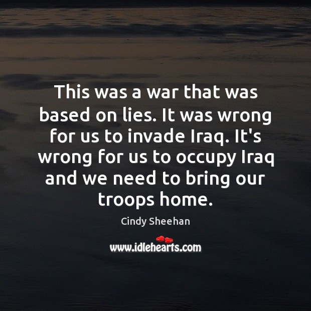 This was a war that was based on lies. It was wrong Cindy Sheehan Picture Quote