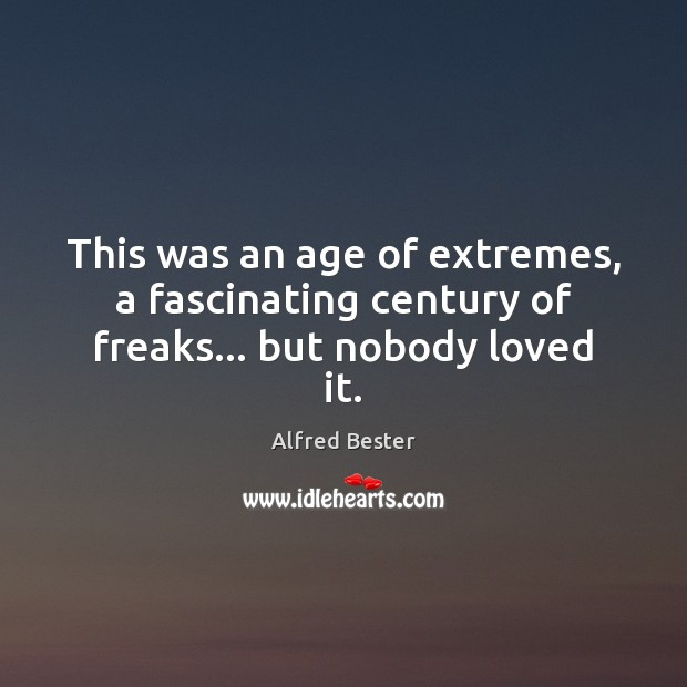 This was an age of extremes, a fascinating century of freaks… but nobody loved it. Alfred Bester Picture Quote