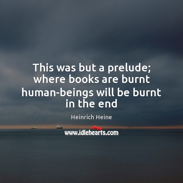 This was but a prelude; where books are burnt human-beings will be burnt in the end Heinrich Heine Picture Quote
