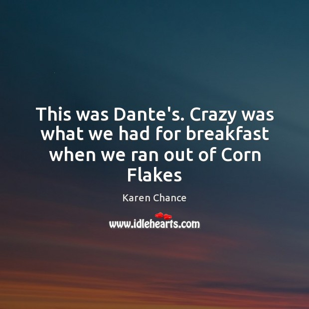 This was Dante's. Crazy was what we had for breakfast when we ran out of Corn Flakes Karen Chance Picture Quote