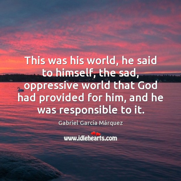 This was his world, he said to himself, the sad, oppressive world Gabriel García Márquez Picture Quote