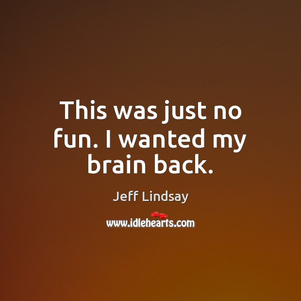 This was just no fun. I wanted my brain back. Jeff Lindsay Picture Quote