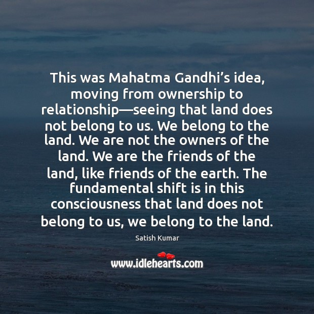 This was Mahatma Gandhi's idea, moving from ownership to relationship—seeing Satish Kumar Picture Quote