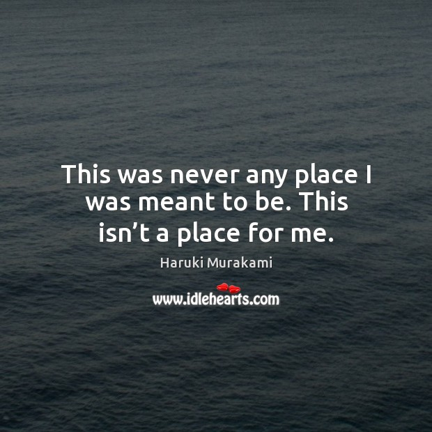 This was never any place I was meant to be. This isn't a place for me. Image