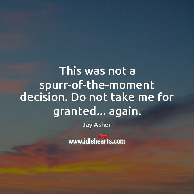 This was not a spurr-of-the-moment decision. Do not take me for granted… again. Jay Asher Picture Quote