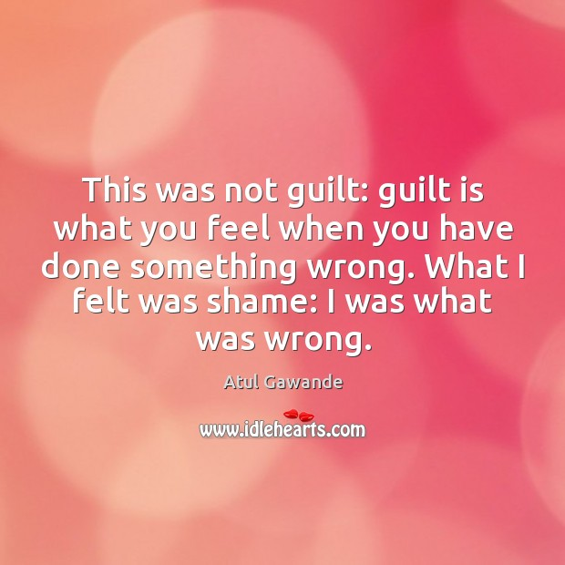 This was not guilt: guilt is what you feel when you have Atul Gawande Picture Quote