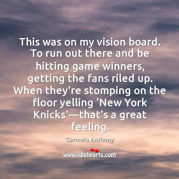 This was on my vision board. To run out there and be Carmelo Anthony Picture Quote