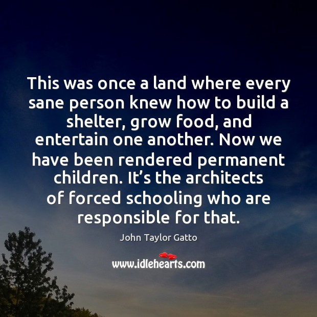 This was once a land where every sane person knew how to John Taylor Gatto Picture Quote