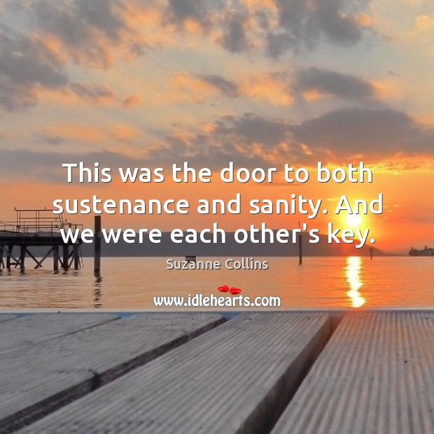 This was the door to both sustenance and sanity. And we were each other's key. Suzanne Collins Picture Quote