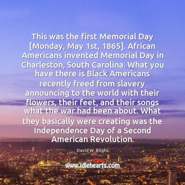 This was the first Memorial Day [Monday, May 1st, 1865]. African Americans invented Memorial Day Quotes Image