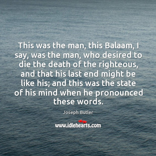 This was the man, this balaam, I say, was the man, who desired to die the death of the righteous Joseph Butler Picture Quote