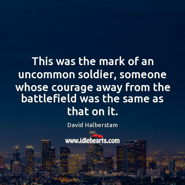 This was the mark of an uncommon soldier, someone whose courage away David Halberstam Picture Quote