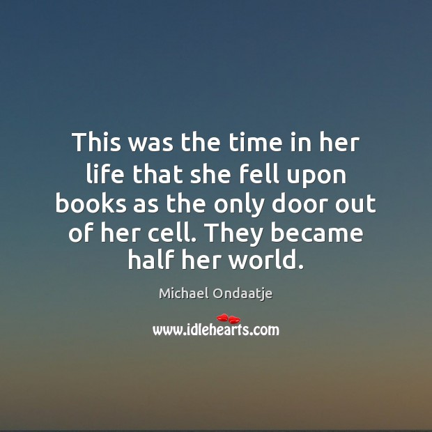 This was the time in her life that she fell upon books Michael Ondaatje Picture Quote