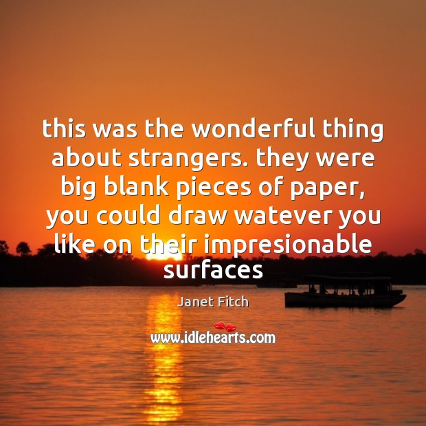 This was the wonderful thing about strangers. they were big blank pieces Janet Fitch Picture Quote