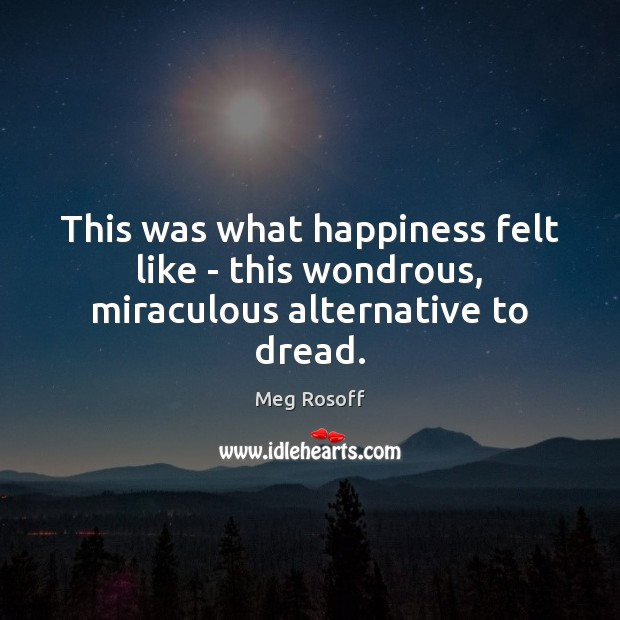 This was what happiness felt like – this wondrous, miraculous alternative to dread. Meg Rosoff Picture Quote