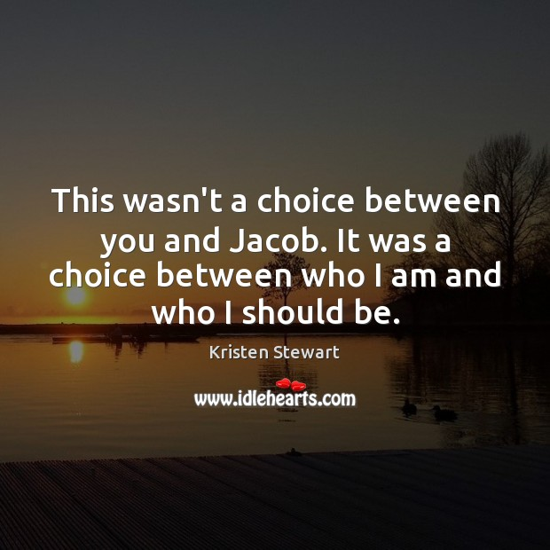 This wasn't a choice between you and Jacob. It was a choice Kristen Stewart Picture Quote