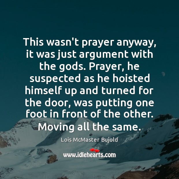 This wasn't prayer anyway, it was just argument with the Gods. Prayer, Lois McMaster Bujold Picture Quote