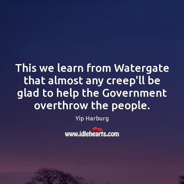 This we learn from Watergate that almost any creep'll be glad to Yip Harburg Picture Quote