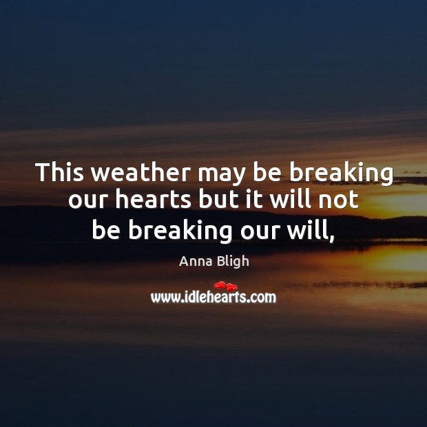 Image, This weather may be breaking our hearts but it will not be breaking our will,