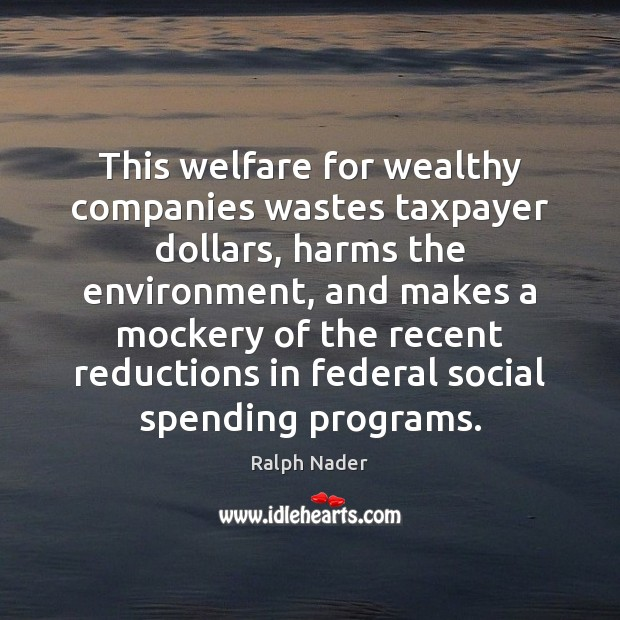 This welfare for wealthy companies wastes taxpayer dollars, harms the environment, and Ralph Nader Picture Quote