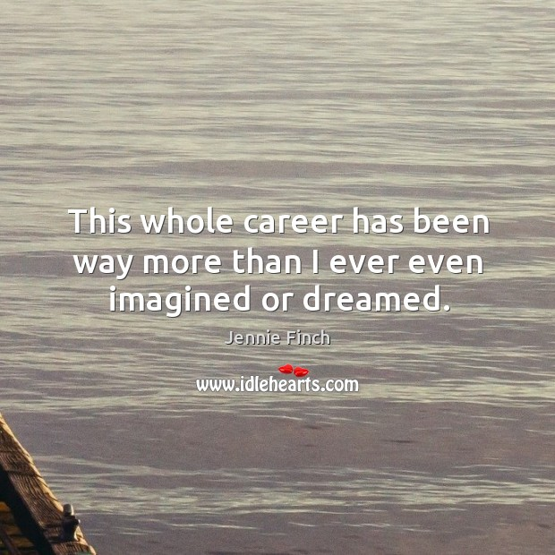 This whole career has been way more than I ever even imagined or dreamed. Jennie Finch Picture Quote
