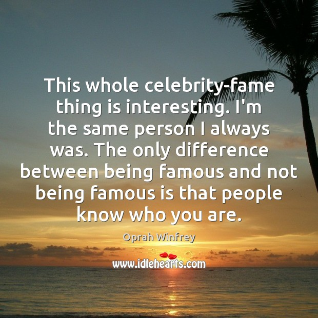 This whole celebrity-fame thing is interesting. I'm the same person I always Image