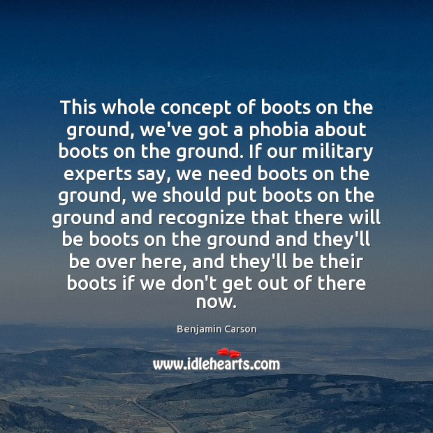 This whole concept of boots on the ground, we've got a phobia Benjamin Carson Picture Quote