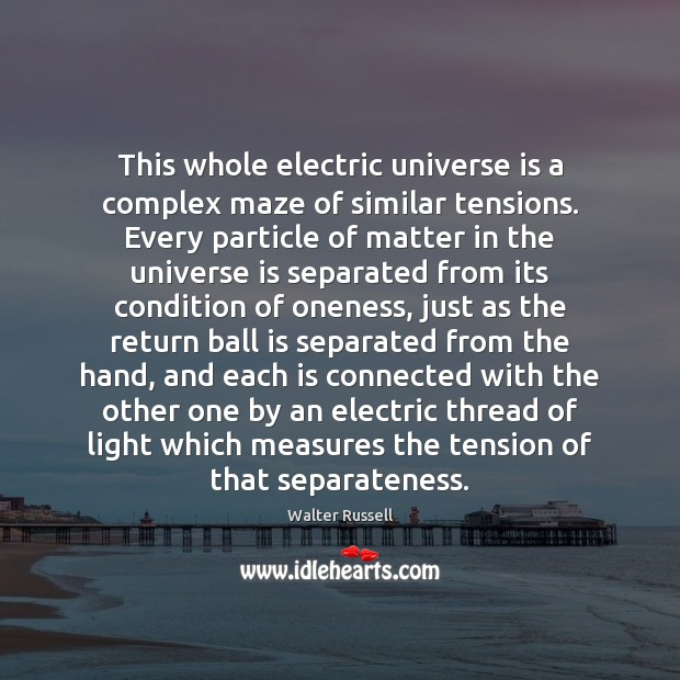 This whole electric universe is a complex maze of similar tensions. Every Walter Russell Picture Quote