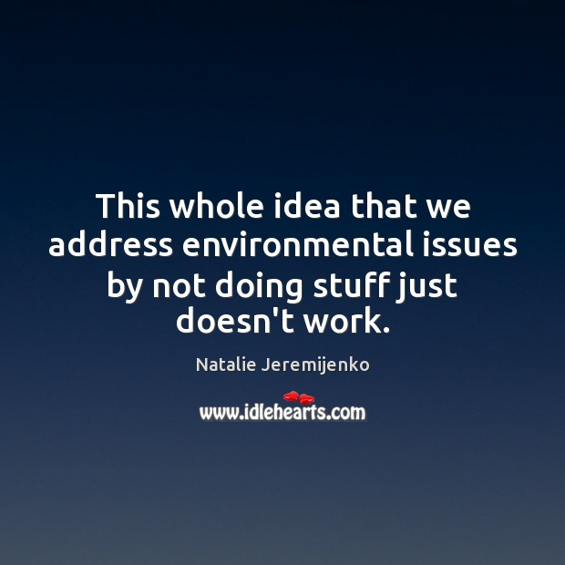 This whole idea that we address environmental issues by not doing stuff just doesn't work. Image