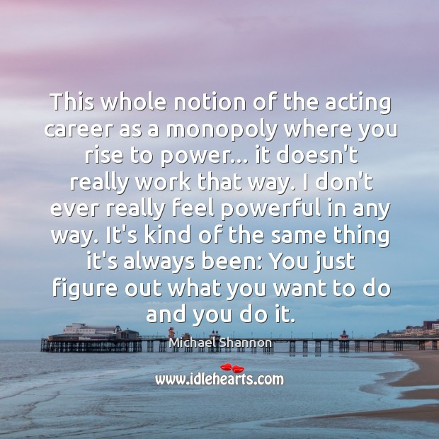This whole notion of the acting career as a monopoly where you Image