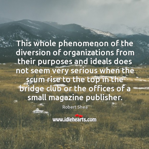 This whole phenomenon of the diversion of organizations from their purposes and ideals Robert Shea Picture Quote