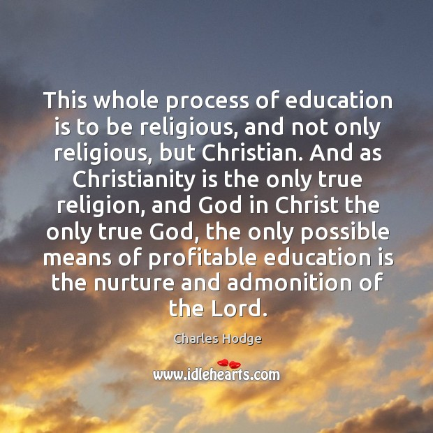 This whole process of education is to be religious, and not only Charles Hodge Picture Quote