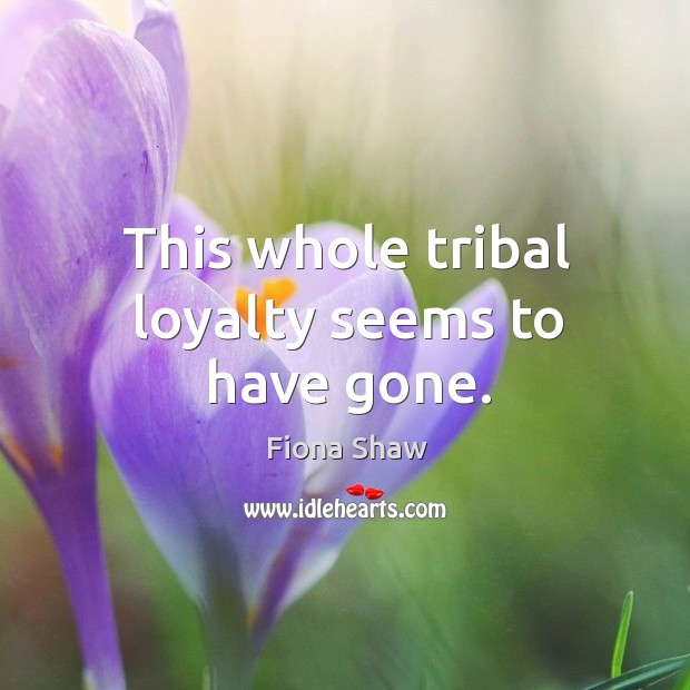 This whole tribal loyalty seems to have gone. Image
