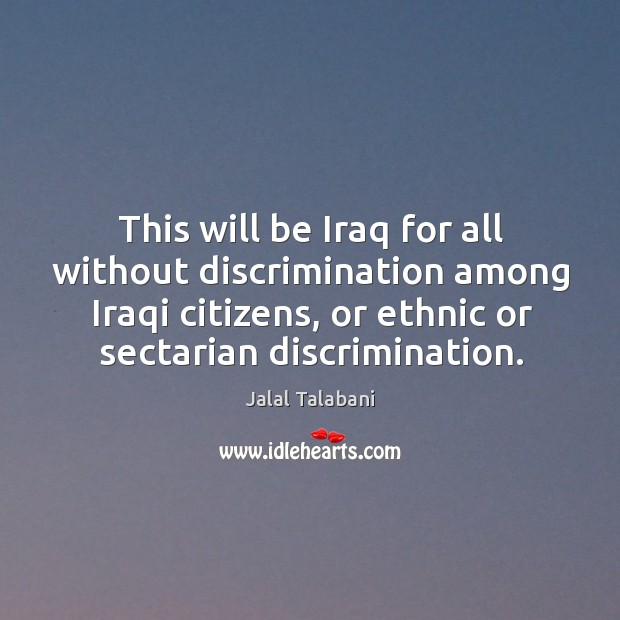 This will be iraq for all without discrimination among iraqi citizens, or ethnic or sectarian discrimination. Image