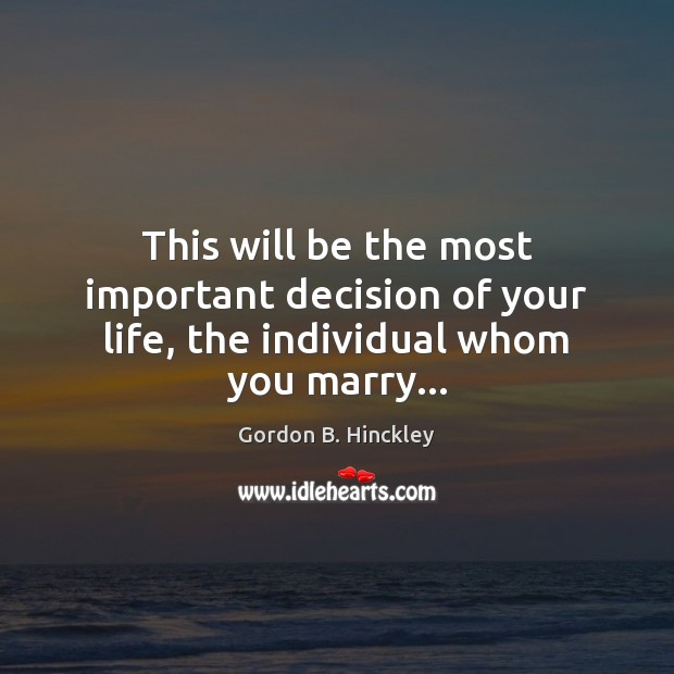 This will be the most important decision of your life, the individual whom you marry… Gordon B. Hinckley Picture Quote
