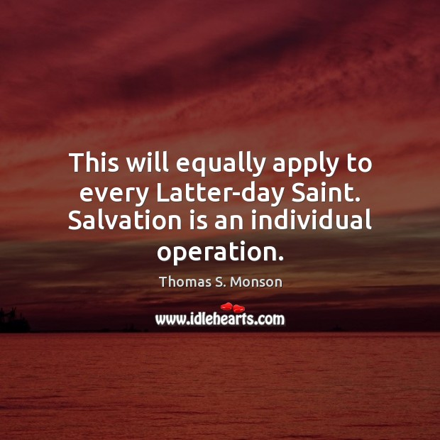 This will equally apply to every Latter-day Saint. Salvation is an individual operation. Thomas S. Monson Picture Quote